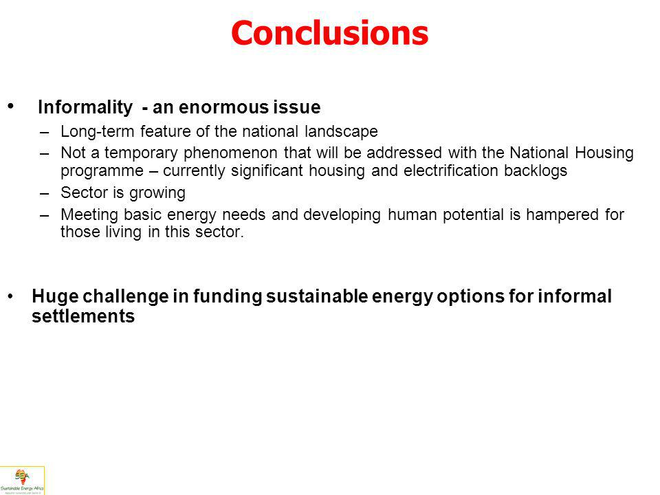 Conclusions Informality - an enormous issue –Long-term feature of the national landscape –Not a temporary phenomenon that will be addressed with the National Housing programme – currently significant housing and electrification backlogs –Sector is growing –Meeting basic energy needs and developing human potential is hampered for those living in this sector.