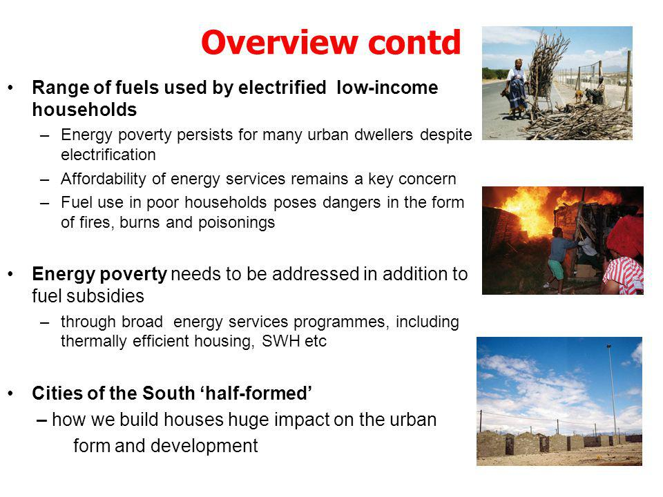 Overview contd Range of fuels used by electrified low-income households –Energy poverty persists for many urban dwellers despite electrification –Affordability of energy services remains a key concern –Fuel use in poor households poses dangers in the form of fires, burns and poisonings Energy poverty needs to be addressed in addition to fuel subsidies –through broad energy services programmes, including thermally efficient housing, SWH etc Cities of the South half-formed – how we build houses huge impact on the urban form and development