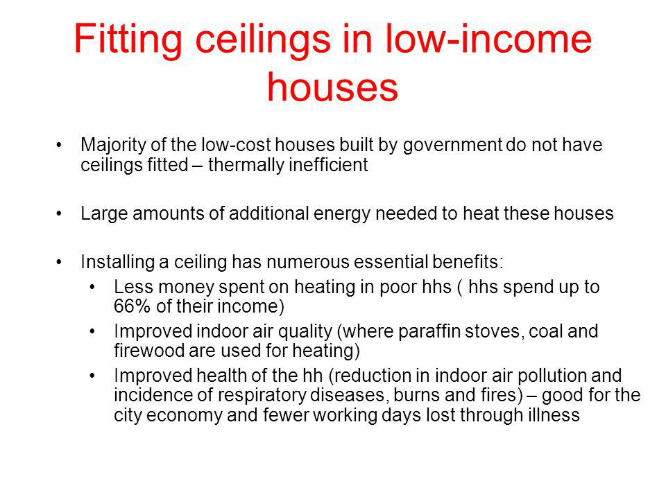 Fitting ceilings in low-income houses Majority of the low-cost houses built by government do not have ceilings fitted – thermally inefficient Large amounts of additional energy needed to heat these houses Installing a ceiling has numerous essential benefits: Less money spent on heating in poor hhs ( hhs spend up to 66% of their income) Improved indoor air quality (where paraffin stoves, coal and firewood are used for heating) Improved health of the hh (reduction in indoor air pollution and incidence of respiratory diseases, burns and fires) – good for the city economy and fewer working days lost through illness
