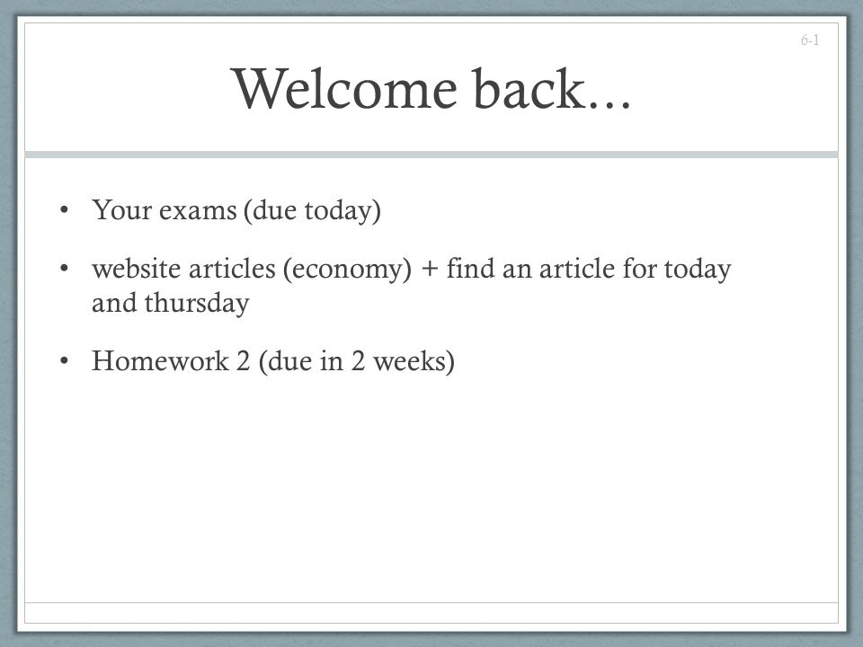 Welcome back... Your exams (due today) website articles (economy) + find an article for today and thursday Homework 2 (due in 2 weeks) 6-1