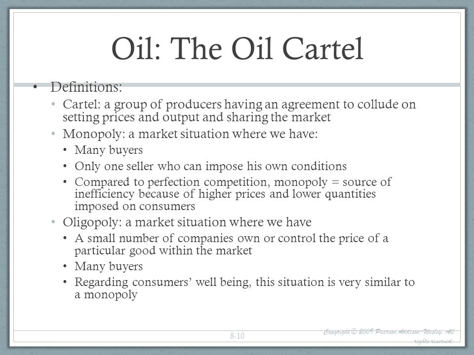 Oil: The Oil Cartel Definitions: Cartel: a group of producers having an agreement to collude on setting prices and output and sharing the market Monop