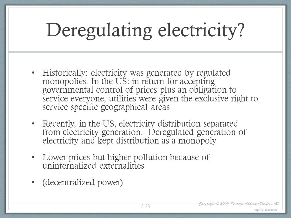 Deregulating electricity? Historically: electricity was generated by regulated monopolies. In the US: in return for accepting governmental control of