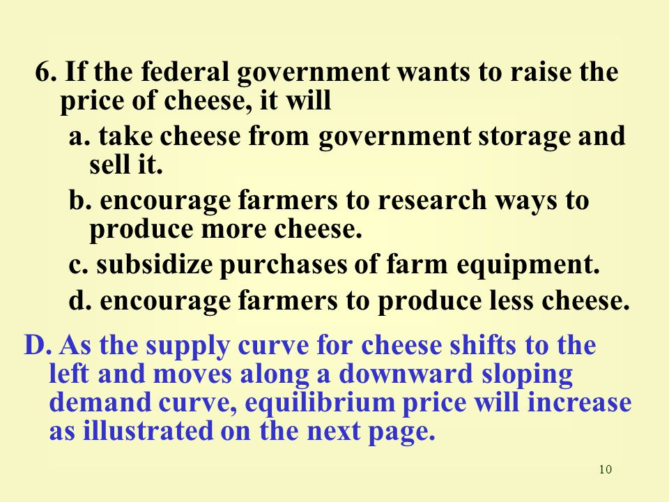 10 6. If the federal government wants to raise the price of cheese, it will a. take cheese from government storage and sell it. b. encourage farmers t