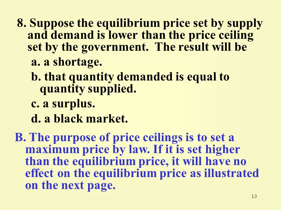 13 8. Suppose the equilibrium price set by supply and demand is lower than the price ceiling set by the government. The result will be a. a shortage.