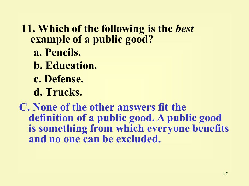 17 11. Which of the following is the best example of a public good? a. Pencils. b. Education. c. Defense. d. Trucks. C. None of the other answers fit