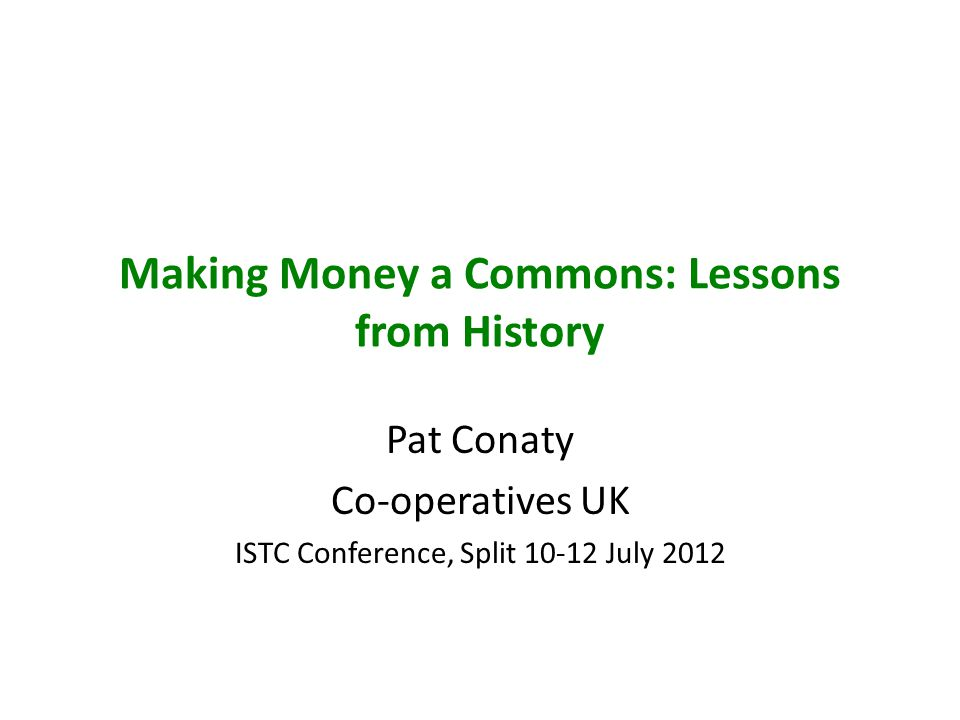 Making Money a Commons: Lessons from History Pat Conaty Co-operatives UK ISTC Conference, Split 10-12 July 2012