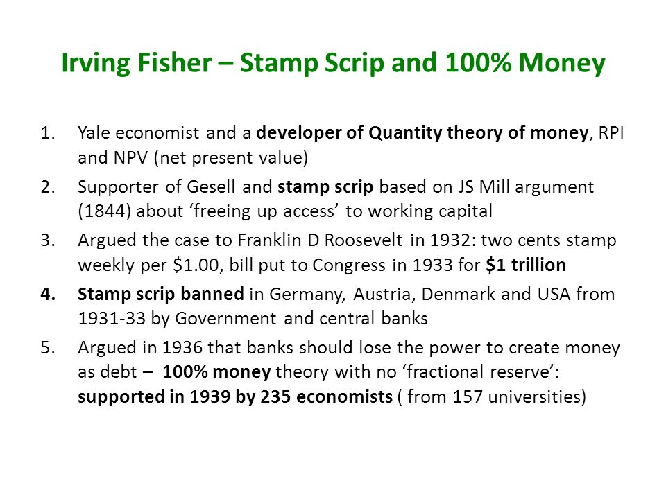 Irving Fisher – Stamp Scrip and 100% Money 1.Yale economist and a developer of Quantity theory of money, RPI and NPV (net present value) 2.Supporter of Gesell and stamp scrip based on JS Mill argument (1844) about freeing up access to working capital 3.Argued the case to Franklin D Roosevelt in 1932: two cents stamp weekly per $1.00, bill put to Congress in 1933 for $1 trillion 4.Stamp scrip banned in Germany, Austria, Denmark and USA from by Government and central banks 5.Argued in 1936 that banks should lose the power to create money as debt – 100% money theory with no fractional reserve: supported in 1939 by 235 economists ( from 157 universities)