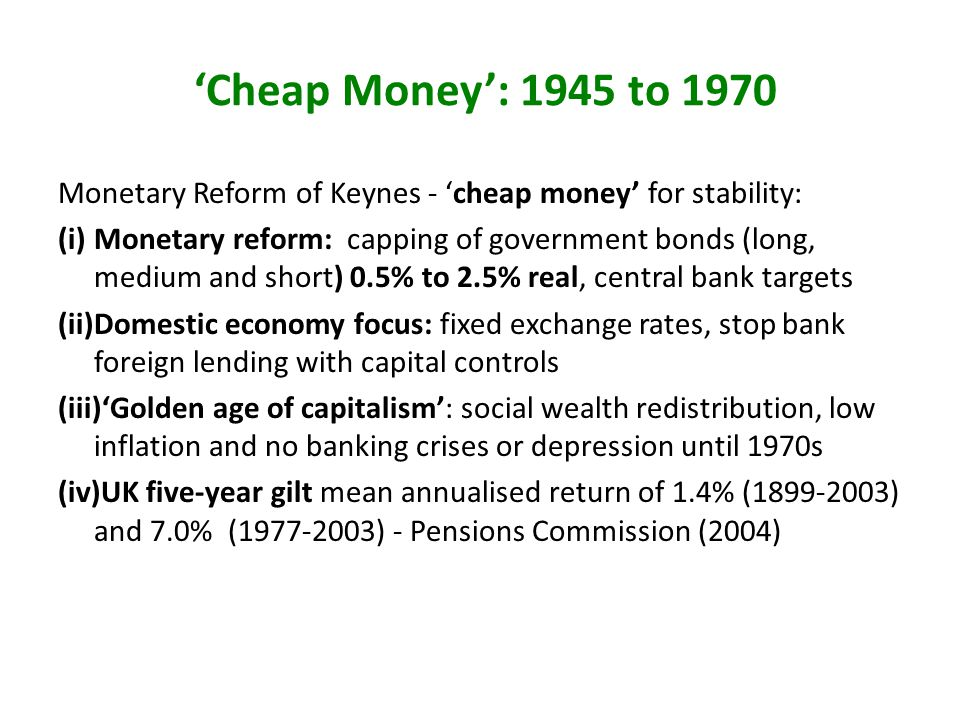 Cheap Money: 1945 to 1970 Monetary Reform of Keynes - cheap money for stability: (i)Monetary reform: capping of government bonds (long, medium and short) 0.5% to 2.5% real, central bank targets (ii)Domestic economy focus: fixed exchange rates, stop bank foreign lending with capital controls (iii)Golden age of capitalism: social wealth redistribution, low inflation and no banking crises or depression until 1970s (iv)UK five-year gilt mean annualised return of 1.4% (1899-2003) and 7.0% (1977-2003) - Pensions Commission (2004)