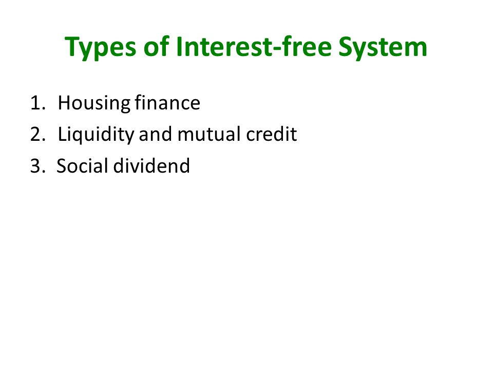 Types of Interest-free System 1.Housing finance 2.Liquidity and mutual credit 3. Social dividend