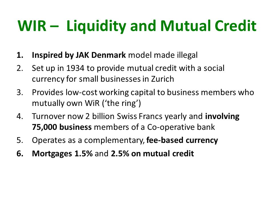 WIR – Liquidity and Mutual Credit 1.Inspired by JAK Denmark model made illegal 2.Set up in 1934 to provide mutual credit with a social currency for small businesses in Zurich 3.Provides low-cost working capital to business members who mutually own WiR (the ring) 4.Turnover now 2 billion Swiss Francs yearly and involving 75,000 business members of a Co-operative bank 5.Operates as a complementary, fee-based currency 6.Mortgages 1.5% and 2.5% on mutual credit