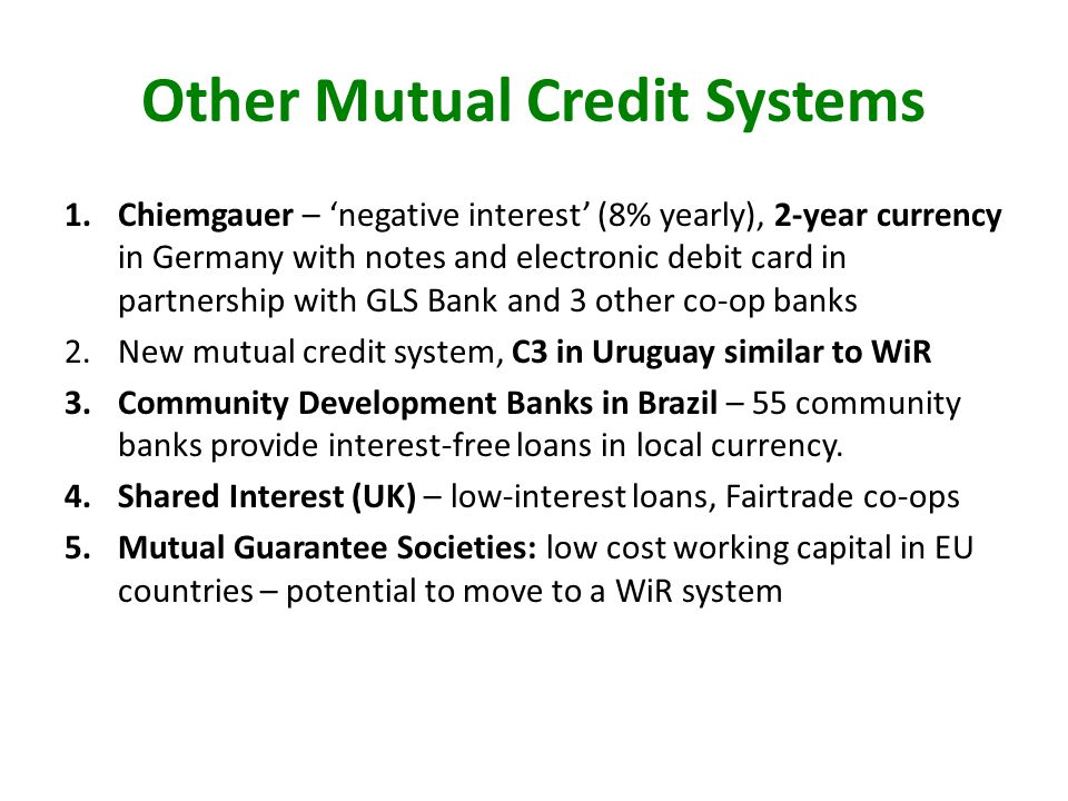 Other Mutual Credit Systems 1.Chiemgauer – negative interest (8% yearly), 2-year currency in Germany with notes and electronic debit card in partnership with GLS Bank and 3 other co-op banks 2.New mutual credit system, C3 in Uruguay similar to WiR 3.Community Development Banks in Brazil – 55 community banks provide interest-free loans in local currency.
