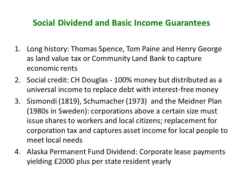 Social Dividend and Basic Income Guarantees 1.Long history: Thomas Spence, Tom Paine and Henry George as land value tax or Community Land Bank to capture economic rents 2.Social credit: CH Douglas - 100% money but distributed as a universal income to replace debt with interest-free money 3.Sismondi (1819), Schumacher (1973) and the Meidner Plan (1980s in Sweden): corporations above a certain size must issue shares to workers and local citizens; replacement for corporation tax and captures asset income for local people to meet local needs 4.Alaska Permanent Fund Dividend: Corporate lease payments yielding £2000 plus per state resident yearly