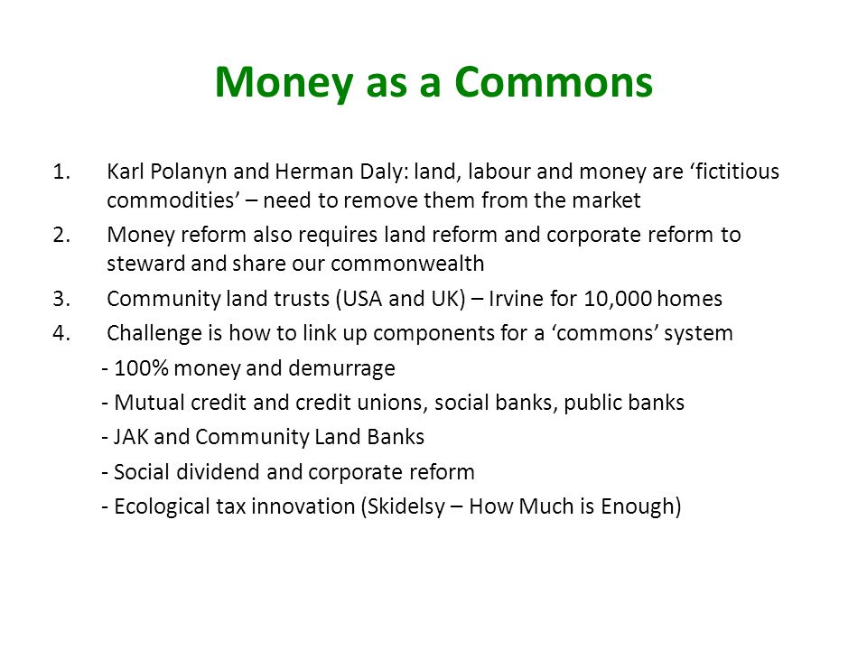 Money as a Commons 1.Karl Polanyn and Herman Daly: land, labour and money are fictitious commodities – need to remove them from the market 2.Money ref