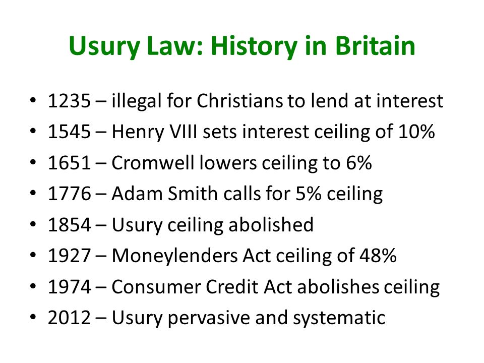 Usury Law: History in Britain 1235 – illegal for Christians to lend at interest 1545 – Henry VIII sets interest ceiling of 10% 1651 – Cromwell lowers