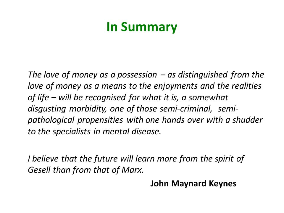 In Summary The love of money as a possession – as distinguished from the love of money as a means to the enjoyments and the realities of life – will be recognised for what it is, a somewhat disgusting morbidity, one of those semi-criminal, semi- pathological propensities with one hands over with a shudder to the specialists in mental disease.