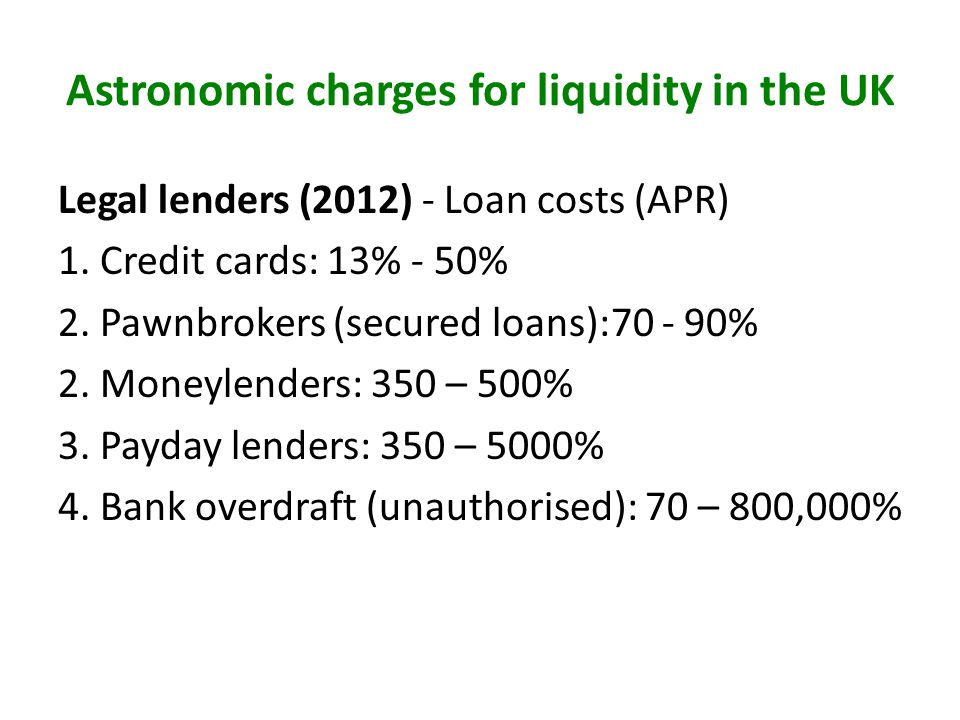 Astronomic charges for liquidity in the UK Legal lenders (2012) - Loan costs (APR) 1. Credit cards: 13% - 50% 2. Pawnbrokers (secured loans):70 - 90%