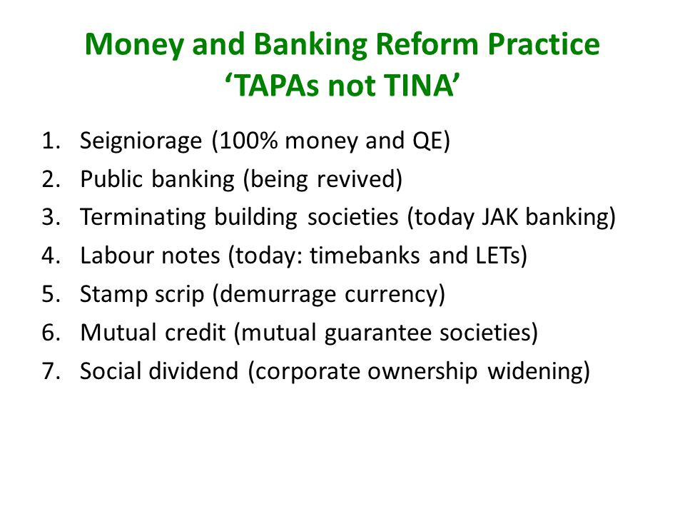 Money and Banking Reform Practice TAPAs not TINA 1.Seigniorage (100% money and QE) 2.Public banking (being revived) 3.Terminating building societies (today JAK banking) 4.Labour notes (today: timebanks and LETs) 5.Stamp scrip (demurrage currency) 6.Mutual credit (mutual guarantee societies) 7.Social dividend (corporate ownership widening)