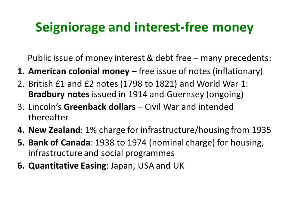 Seigniorage and interest-free money Public issue of money interest & debt free – many precedents: 1.American colonial money – free issue of notes (inflationary) 2.British £1 and £2 notes (1798 to 1821) and World War 1: Bradbury notes issued in 1914 and Guernsey (ongoing) 3.Lincolns Greenback dollars – Civil War and intended thereafter 4.New Zealand: 1% charge for infrastructure/housing from 1935 5.Bank of Canada: 1938 to 1974 (nominal charge) for housing, infrastructure and social programmes 6.Quantitative Easing: Japan, USA and UK