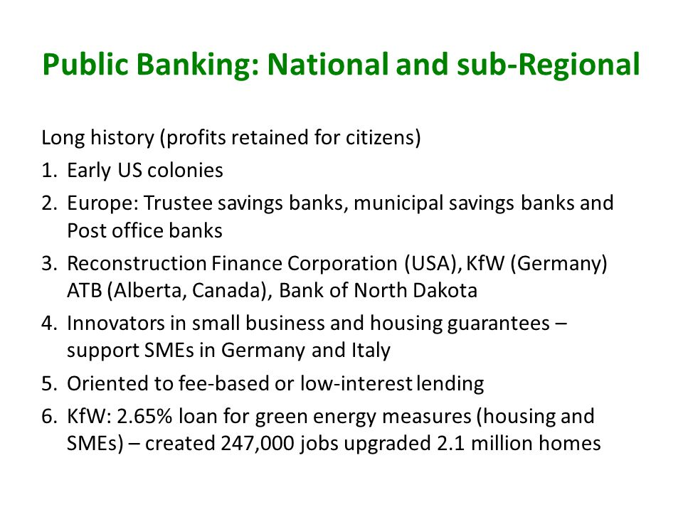 Public Banking: National and sub-Regional Long history (profits retained for citizens) 1.Early US colonies 2.Europe: Trustee savings banks, municipal savings banks and Post office banks 3.Reconstruction Finance Corporation (USA), KfW (Germany) ATB (Alberta, Canada), Bank of North Dakota 4.Innovators in small business and housing guarantees – support SMEs in Germany and Italy 5.Oriented to fee-based or low-interest lending 6.KfW: 2.65% loan for green energy measures (housing and SMEs) – created 247,000 jobs upgraded 2.1 million homes
