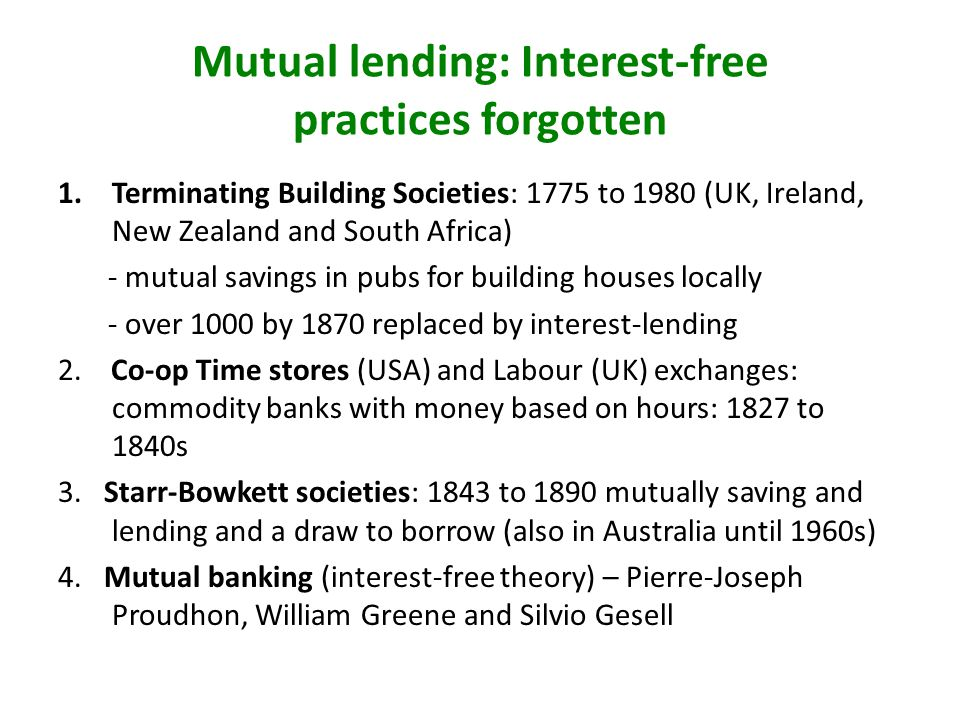 Mutual lending: Interest-free practices forgotten 1.Terminating Building Societies: 1775 to 1980 (UK, Ireland, New Zealand and South Africa) - mutual savings in pubs for building houses locally - over 1000 by 1870 replaced by interest-lending 2.