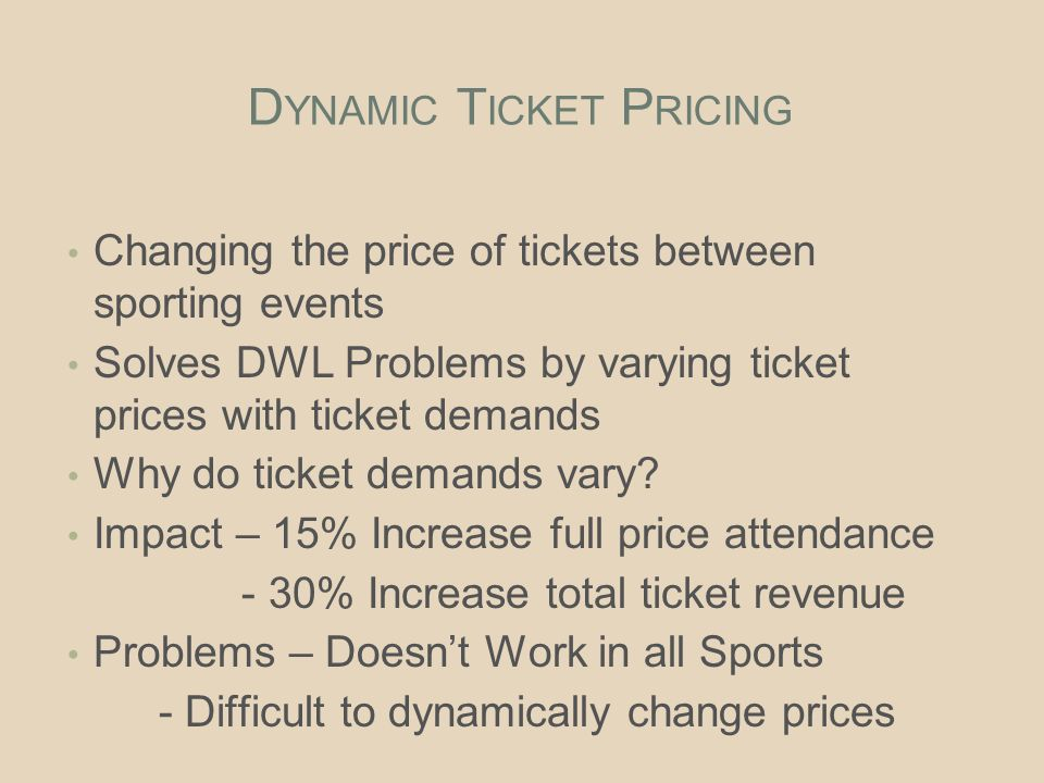 D YNAMIC T ICKET P RICING Changing the price of tickets between sporting events Solves DWL Problems by varying ticket prices with ticket demands Why do ticket demands vary.