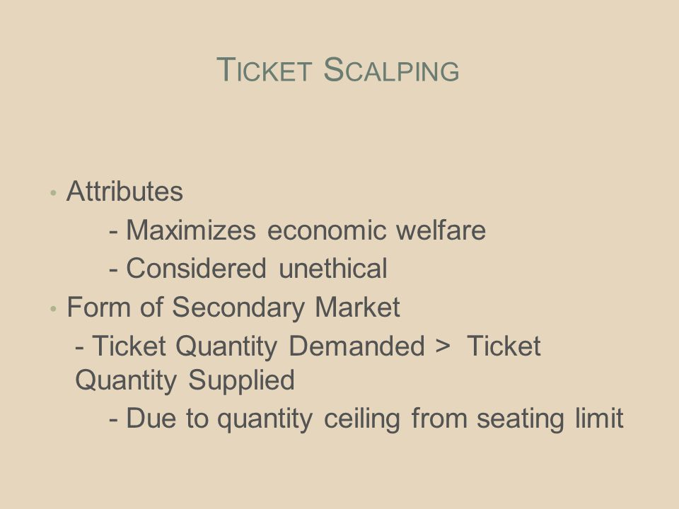 T ICKET S CALPING Attributes - Maximizes economic welfare - Considered unethical Form of Secondary Market - Ticket Quantity Demanded > Ticket Quantity Supplied - Due to quantity ceiling from seating limit