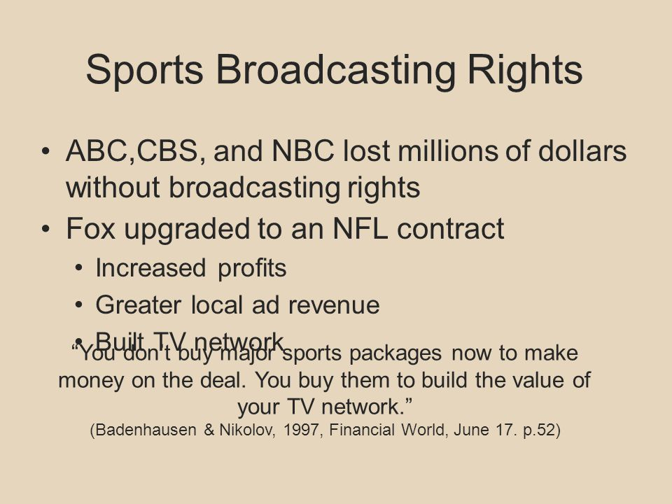 Sports Broadcasting Rights ABC,CBS, and NBC lost millions of dollars without broadcasting rights Fox upgraded to an NFL contract Increased profits Greater local ad revenue Built TV network You dont buy major sports packages now to make money on the deal.