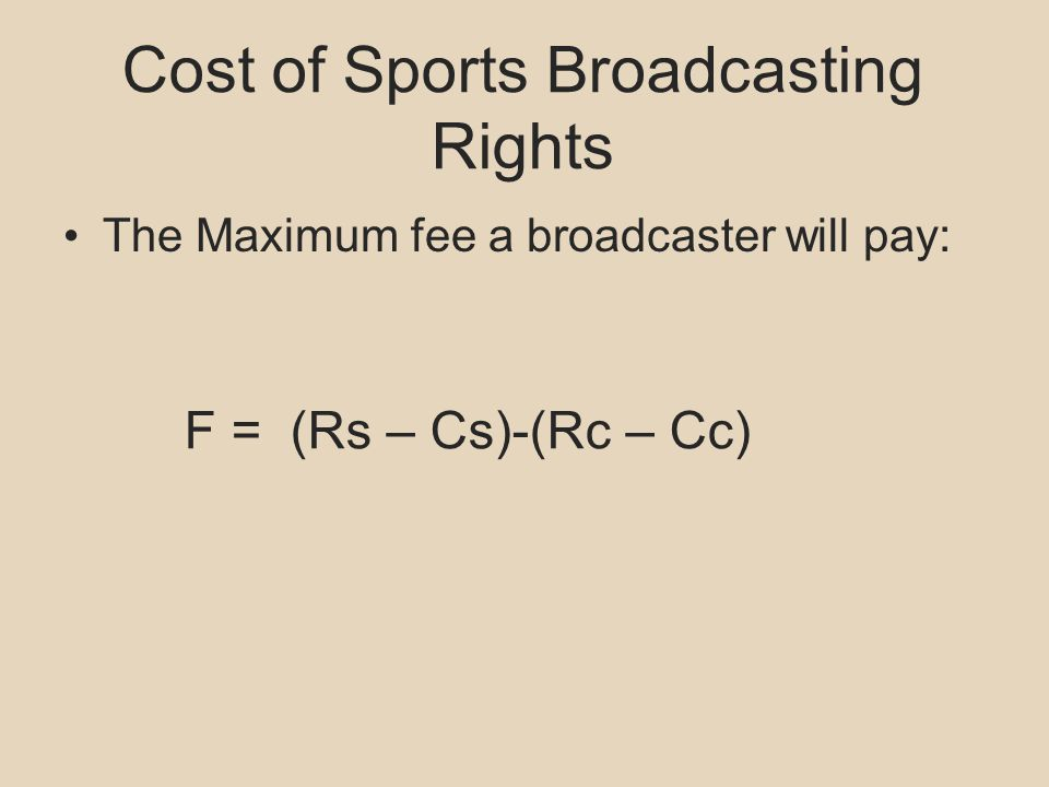 Cost of Sports Broadcasting Rights The Maximum fee a broadcaster will pay: F = (Rs – Cs)-(Rc – Cc)