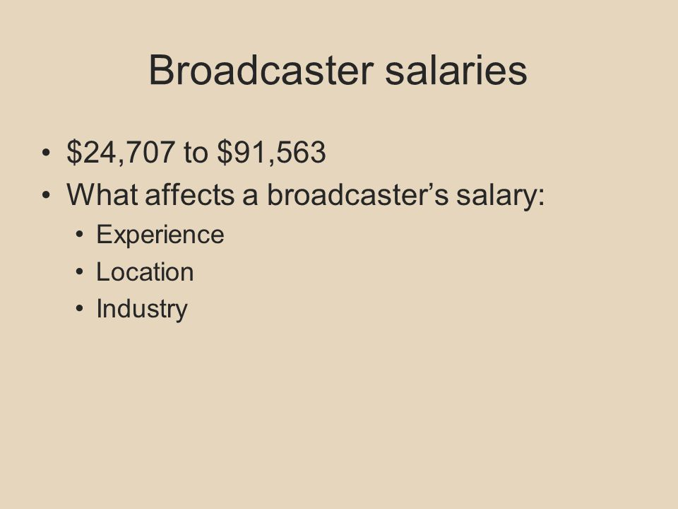 Broadcaster salaries $24,707 to $91,563 What affects a broadcasters salary: Experience Location Industry