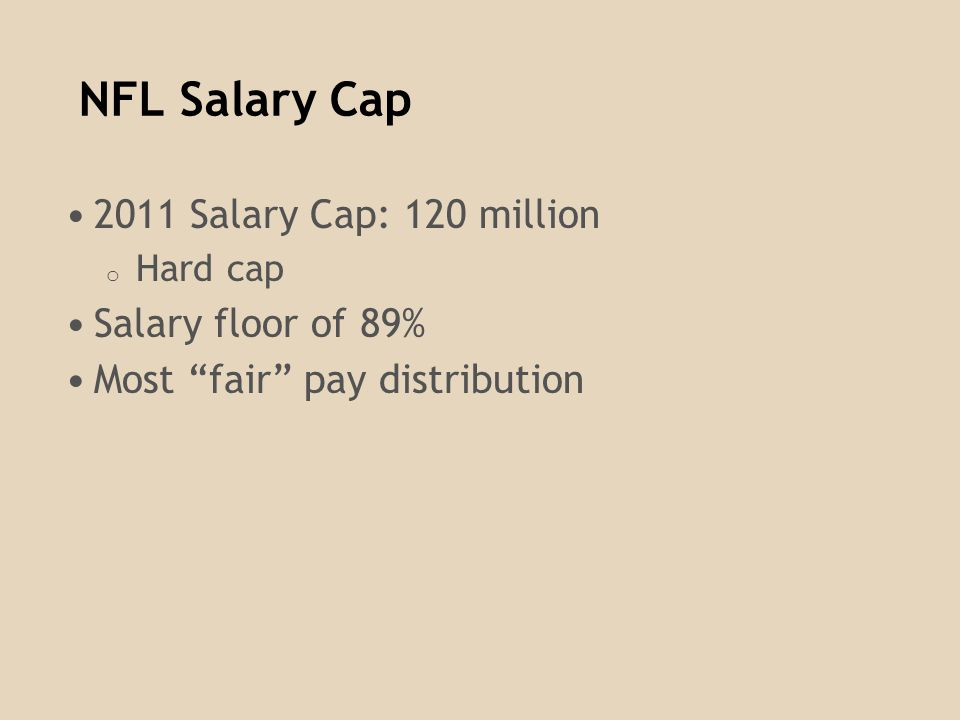 NFL Salary Cap 2011 Salary Cap: 120 million o Hard cap Salary floor of 89% Most fair pay distribution