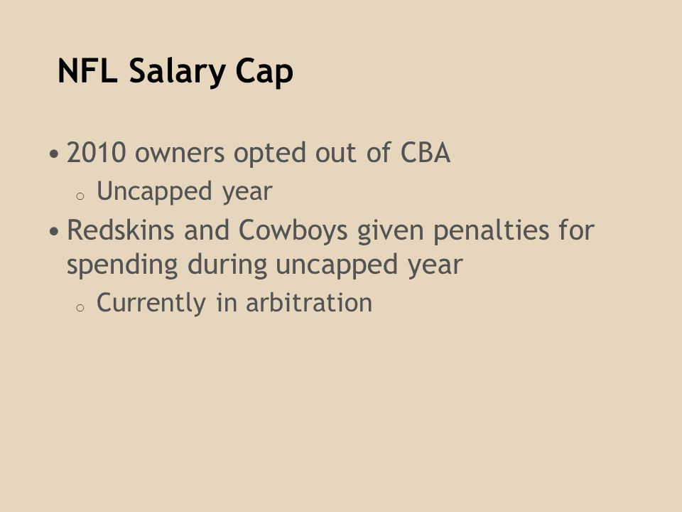 NFL Salary Cap 2010 owners opted out of CBA o Uncapped year Redskins and Cowboys given penalties for spending during uncapped year o Currently in arbi