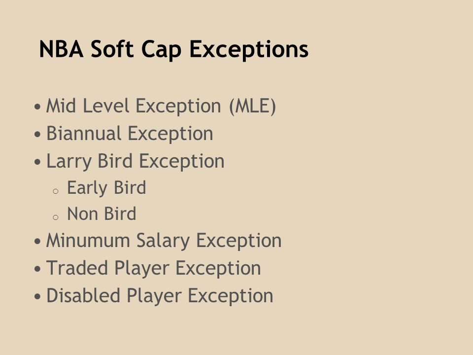 NBA Soft Cap Exceptions Mid Level Exception (MLE) Biannual Exception Larry Bird Exception o Early Bird o Non Bird Minumum Salary Exception Traded Player Exception Disabled Player Exception