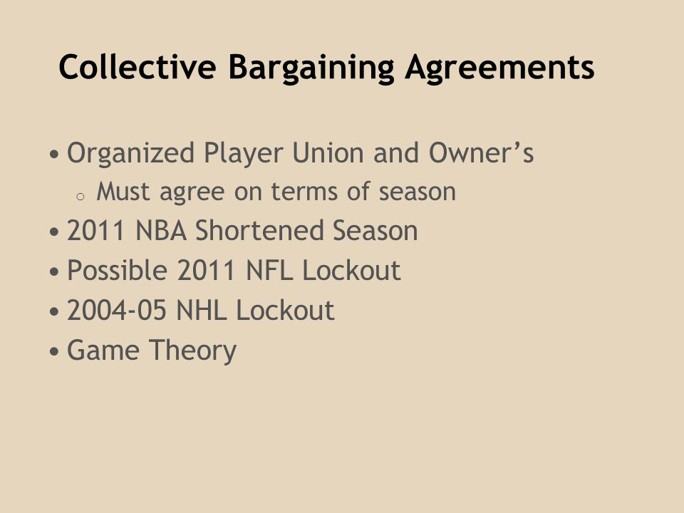 Collective Bargaining Agreements Organized Player Union and Owners o Must agree on terms of season 2011 NBA Shortened Season Possible 2011 NFL Lockout 2004-05 NHL Lockout Game Theory