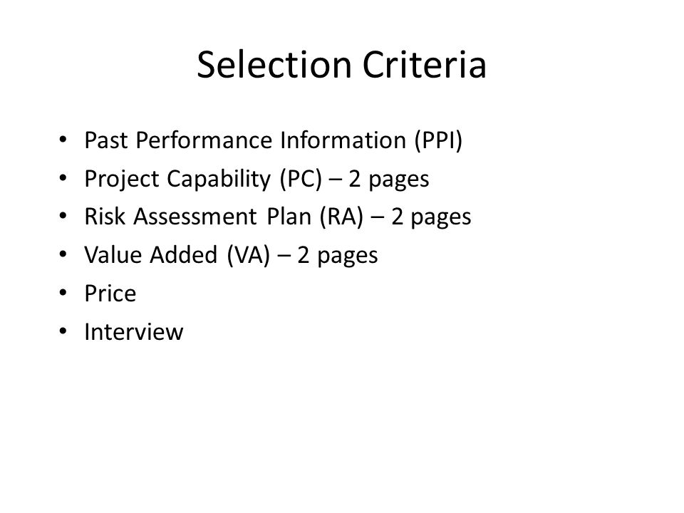 Selection Criteria Past Performance Information (PPI) Project Capability (PC) – 2 pages Risk Assessment Plan (RA) – 2 pages Value Added (VA) – 2 pages Price Interview