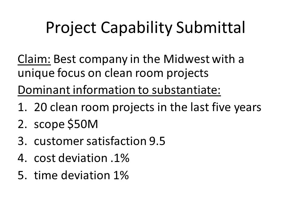 Project Capability Submittal Claim: Best company in the Midwest with a unique focus on clean room projects Dominant information to substantiate: 1.20 clean room projects in the last five years 2.scope $50M 3.customer satisfaction 9.5 4.cost deviation.1% 5.time deviation 1%