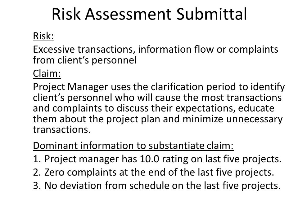 Risk Assessment Submittal Risk: Excessive transactions, information flow or complaints from clients personnel Claim: Project Manager uses the clarification period to identify clients personnel who will cause the most transactions and complaints to discuss their expectations, educate them about the project plan and minimize unnecessary transactions.