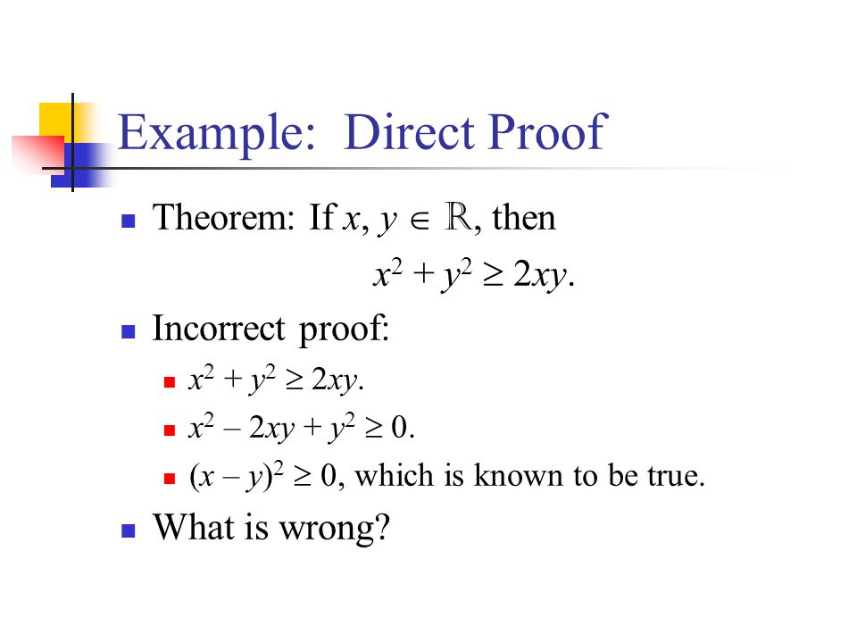 Example: Direct Proof Theorem: If x, y R, then x 2 + y 2 2xy. Incorrect proof: x 2 + y 2 2xy. x 2 – 2xy + y 2 0. (x – y) 2 0, which is known to be tru