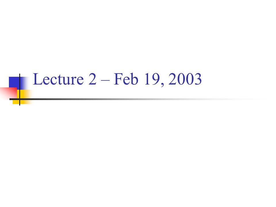 Lecture 2 – Feb 19, 2003