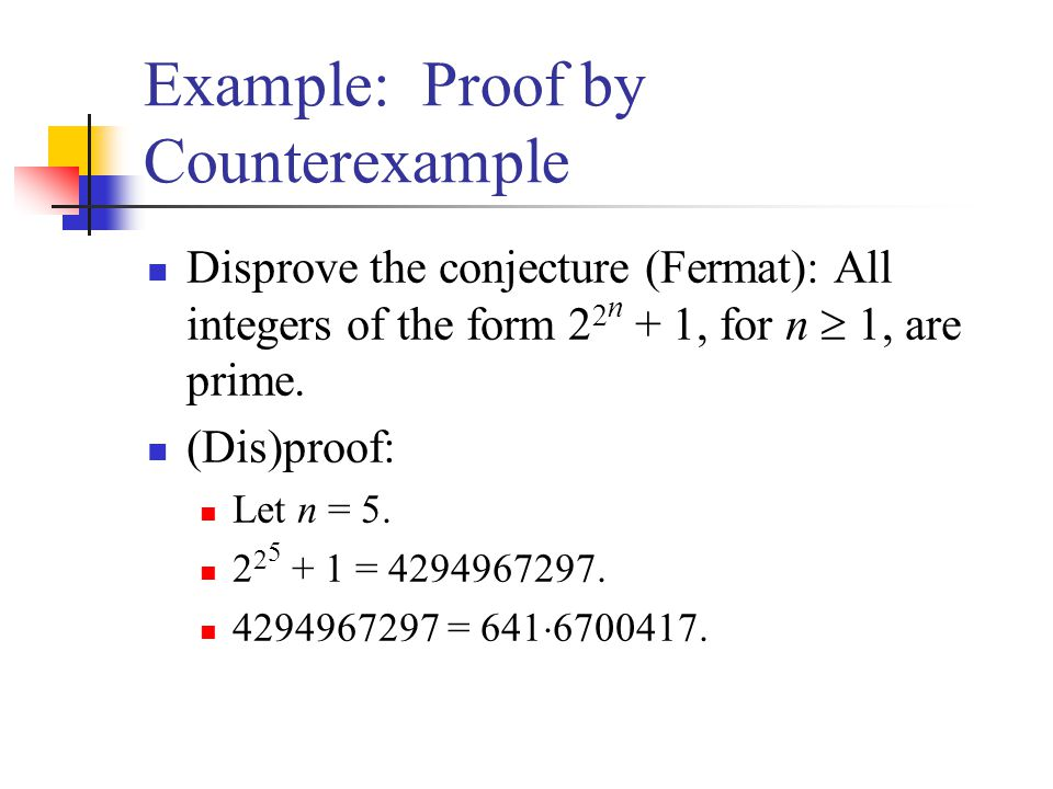 Example: Proof by Counterexample Disprove the conjecture (Fermat): All integers of the form 2 2 n + 1, for n 1, are prime. (Dis)proof: Let n = 5. 2 2