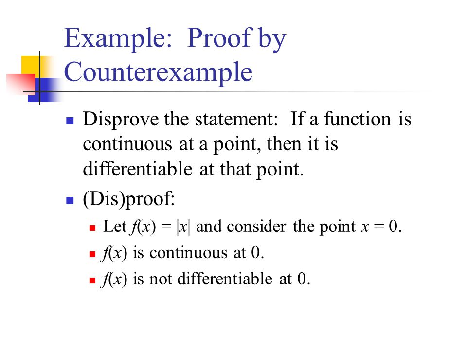 Example: Proof by Counterexample Disprove the statement: If a function is continuous at a point, then it is differentiable at that point. (Dis)proof:
