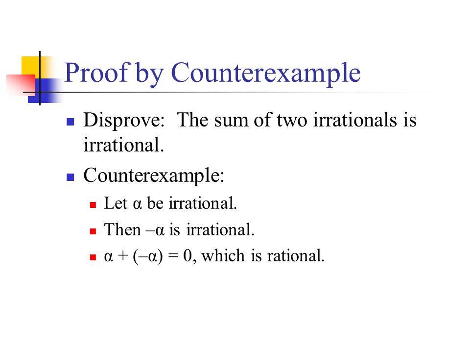 Proof by Counterexample Disprove: The sum of two irrationals is irrational. Counterexample: Let α be irrational. Then –α is irrational. α + (–α) = 0,