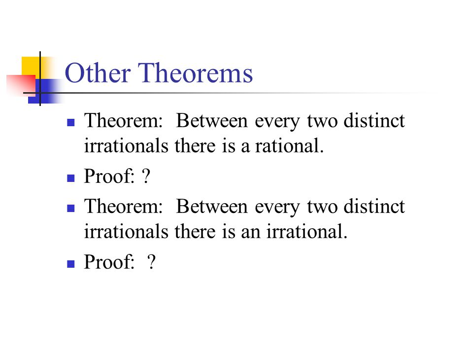 Other Theorems Theorem: Between every two distinct irrationals there is a rational. Proof: ? Theorem: Between every two distinct irrationals there is