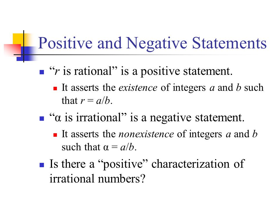 Positive and Negative Statements r is rational is a positive statement. It asserts the existence of integers a and b such that r = a/b. α is irrationa