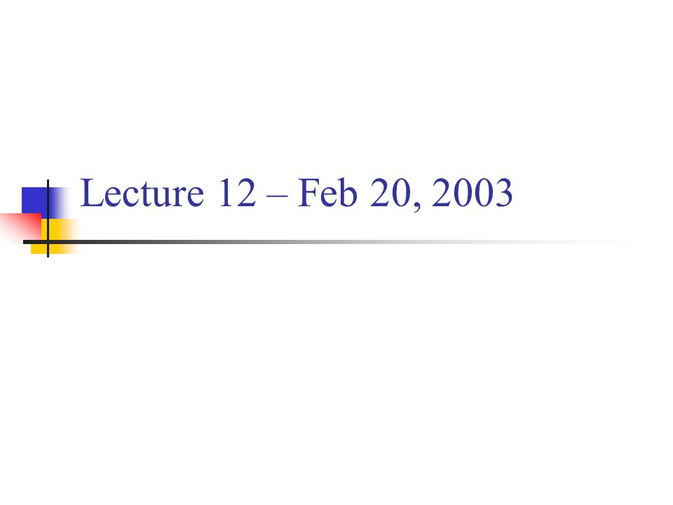 Lecture 12 – Feb 20, 2003