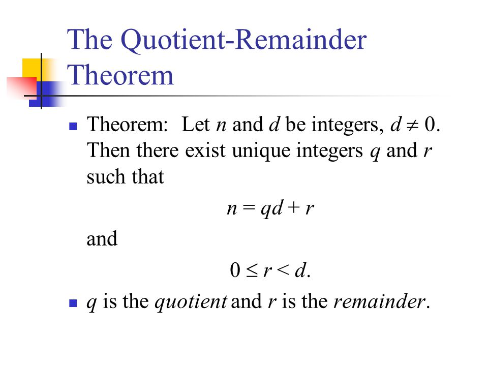 The Quotient-Remainder Theorem Theorem: Let n and d be integers, d 0. Then there exist unique integers q and r such that n = qd + r and 0 r < d. q is