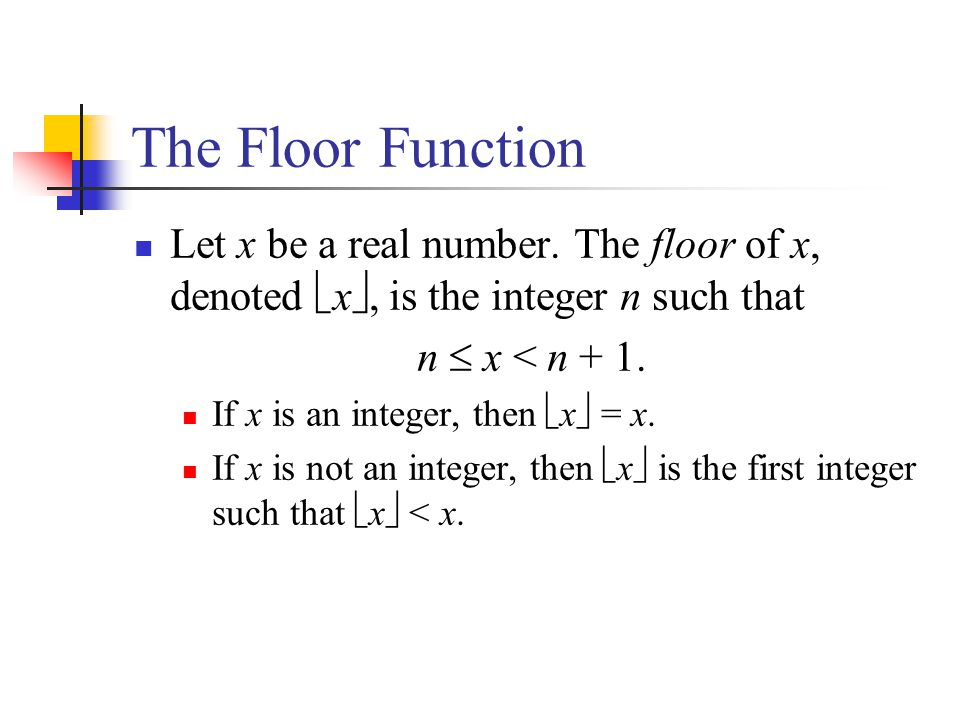 The Floor Function Let x be a real number. The floor of x, denoted x, is the integer n such that n x < n + 1. If x is an integer, then x = x. If x is