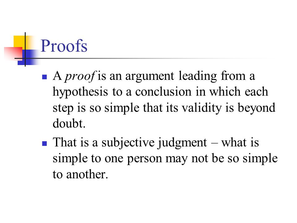 Proofs A proof is an argument leading from a hypothesis to a conclusion in which each step is so simple that its validity is beyond doubt. That is a s