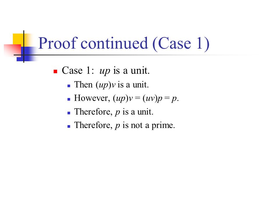 Proof continued (Case 1) Case 1: up is a unit. Then (up)v is a unit. However, (up)v = (uv)p = p. Therefore, p is a unit. Therefore, p is not a prime.