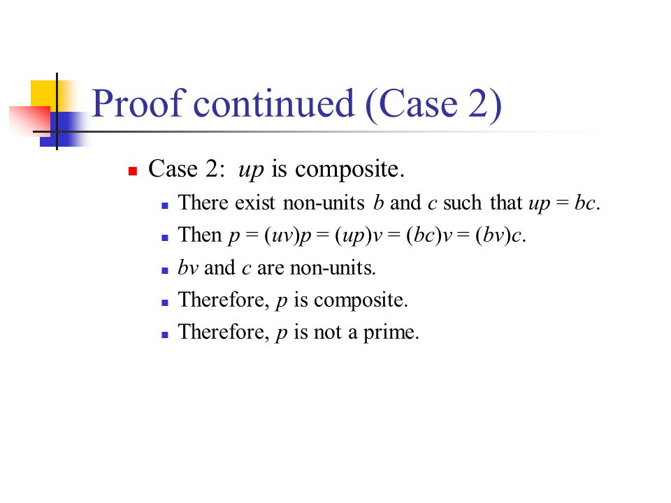 Proof continued (Case 2) Case 2: up is composite. There exist non-units b and c such that up = bc. Then p = (uv)p = (up)v = (bc)v = (bv)c. bv and c ar