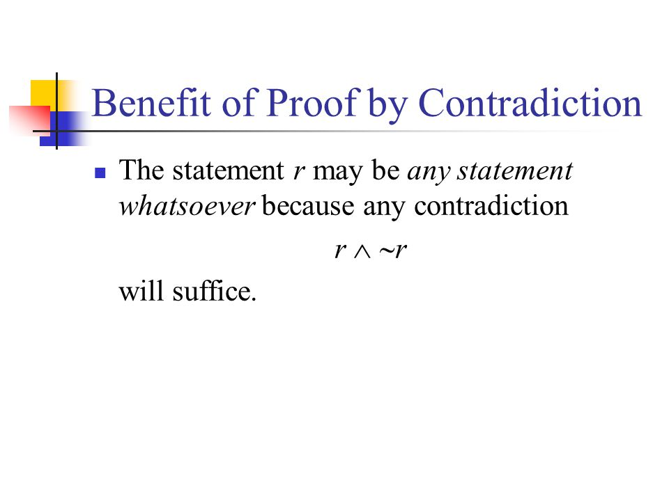 Benefit of Proof by Contradiction The statement r may be any statement whatsoever because any contradiction r will suffice.